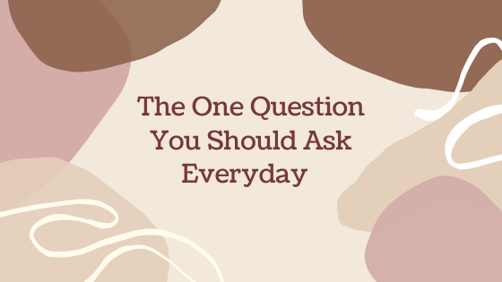 The one question you should ask yourself everyday